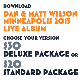 Download Dan and Matt Wilson Minneapolis 2013 Live Album. Choose Your Version. $30 Deluxe Package or $20 standard Package.